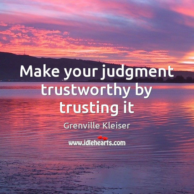 Make your judgment trustworthy by trusting it Grenville Kleiser Picture Quote