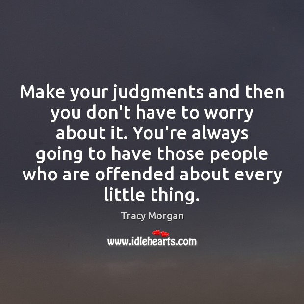 Make your judgments and then you don't have to worry about it. Image
