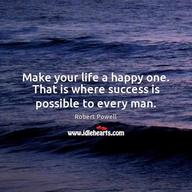 Make your life a happy one. That is where success is possible to every man. Success Quotes Image