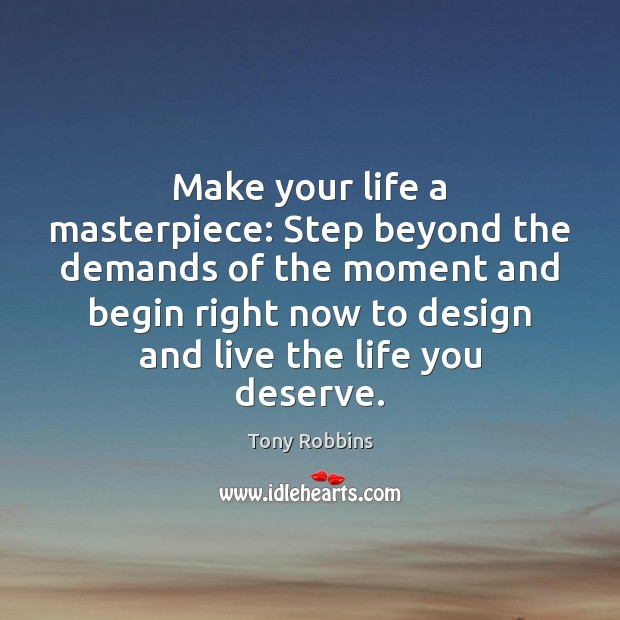 Make your life a masterpiece: Step beyond the demands of the moment Tony Robbins Picture Quote