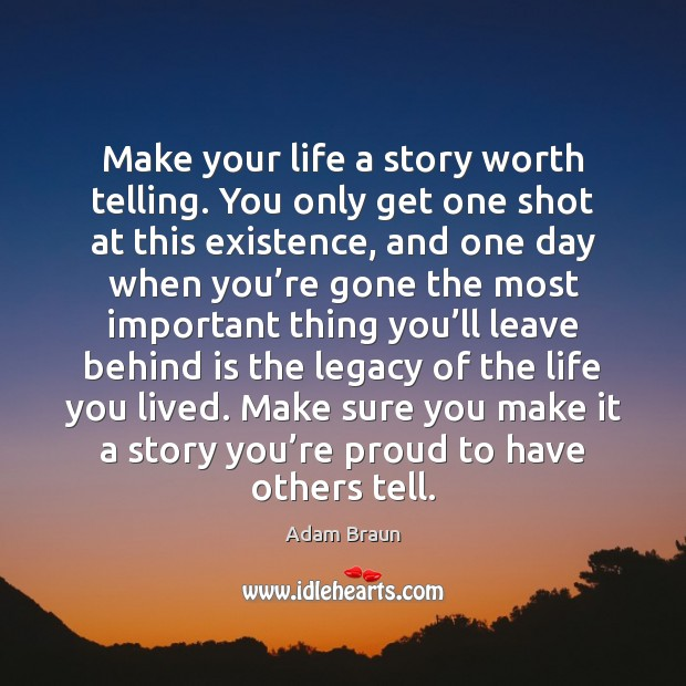 Make your life a story worth telling. You only get one shot Image