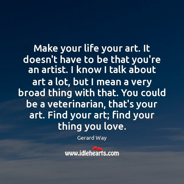 Image, Make your life your art. It doesn't have to be that you're