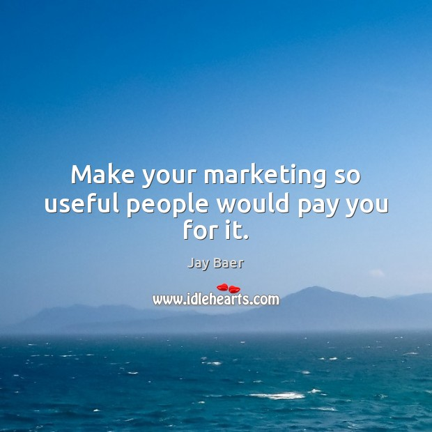 Make your marketing so useful people would pay you for it. Image