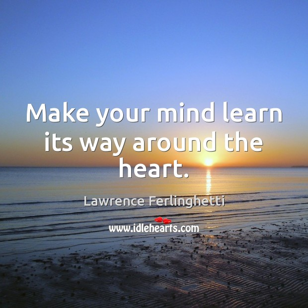 Make your mind learn its way around the heart. Lawrence Ferlinghetti Picture Quote