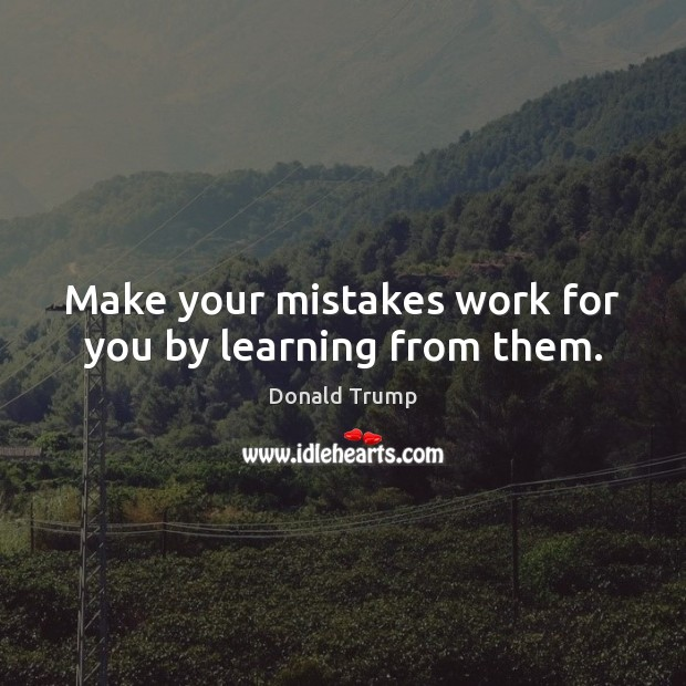 Make your mistakes work for you by learning from them. Donald Trump Picture Quote