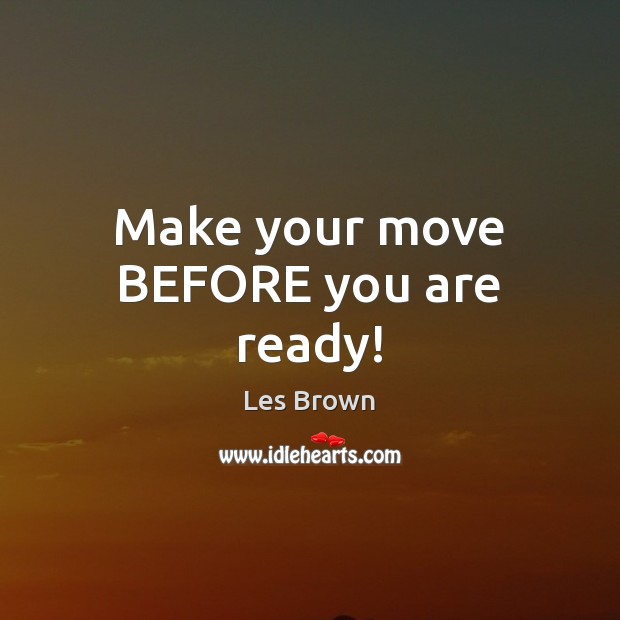 Make your move BEFORE you are ready! Les Brown Picture Quote