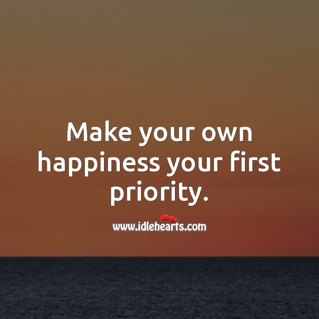 Make your own happiness your first priority. Priority Quotes Image