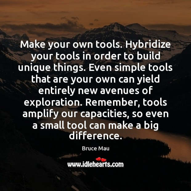 Make your own tools. Hybridize your tools in order to build unique Image