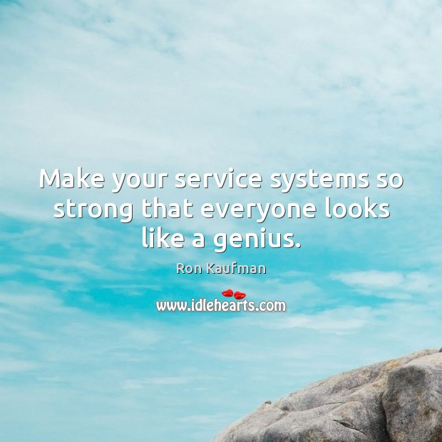 Make your service systems so strong that everyone looks like a genius. Ron Kaufman Picture Quote