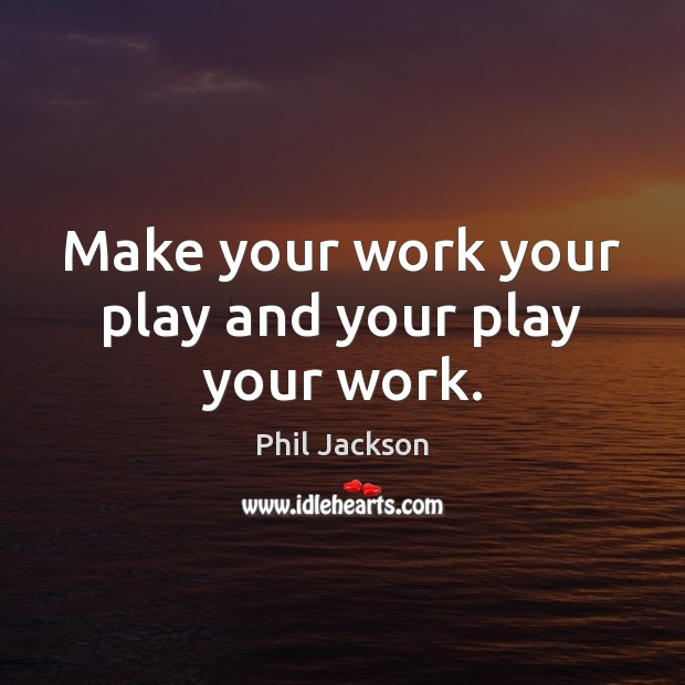 Image, Make your work your play and your play your work.