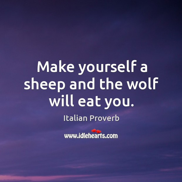 Image, Make yourself a sheep and the wolf will eat you.