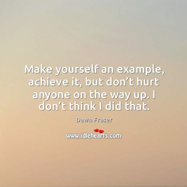 Make yourself an example, achieve it, but don't hurt anyone on the way up. I don't think I did that. Image