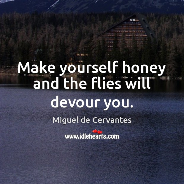 Make yourself honey and the flies will devour you. Image