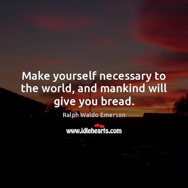 Make yourself necessary to the world, and mankind will give you bread. Image