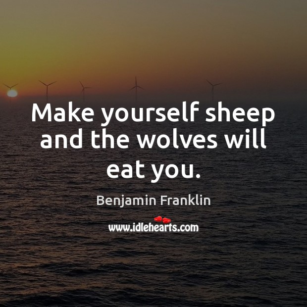 Make yourself sheep and the wolves will eat you. Image