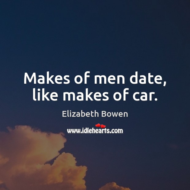 Makes of men date, like makes of car. Elizabeth Bowen Picture Quote