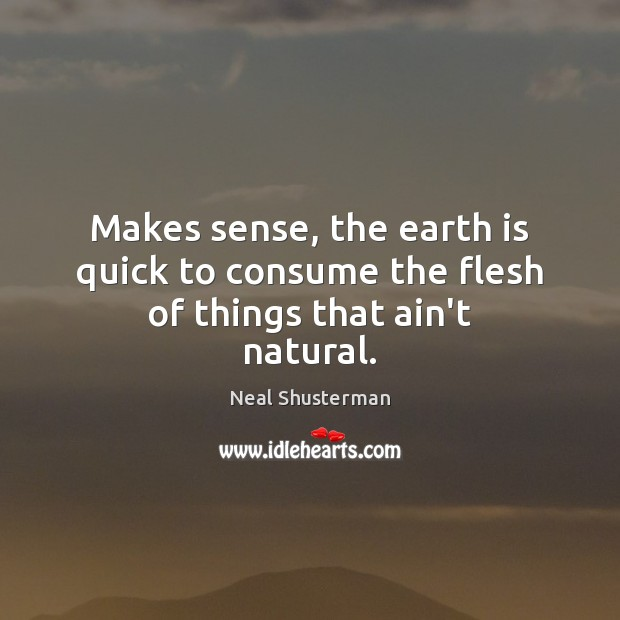Makes sense, the earth is quick to consume the flesh of things that ain't natural. Neal Shusterman Picture Quote