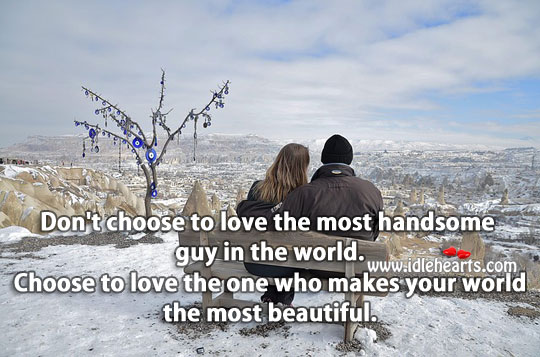 Choose The One Who Makes Your World Beautiful.