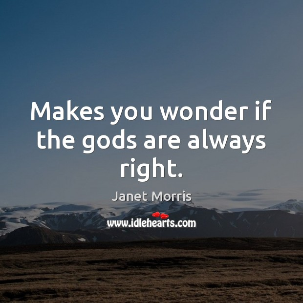 Makes you wonder if the Gods are always right. Janet Morris Picture Quote