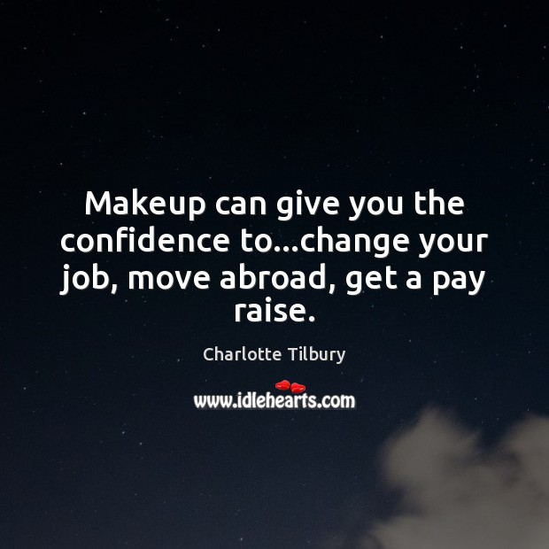 Makeup can give you the confidence to…change your job, move abroad, get a pay raise. Charlotte Tilbury Picture Quote
