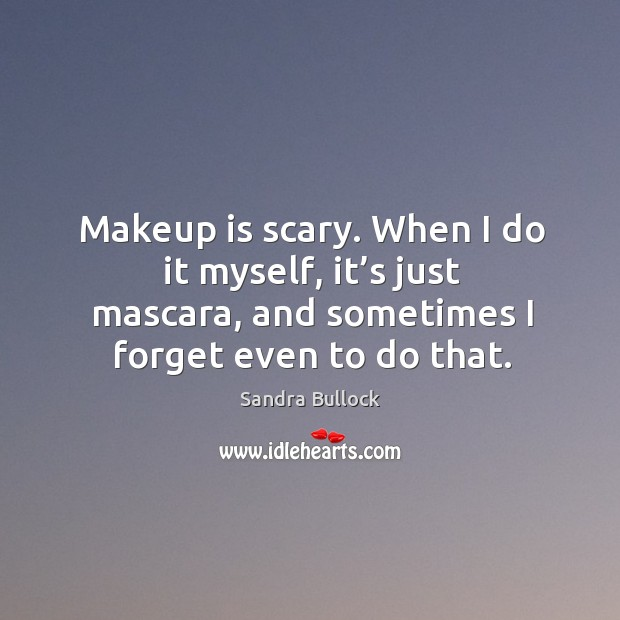 Makeup is scary. When I do it myself, it's just mascara, and sometimes I forget even to do that. Image