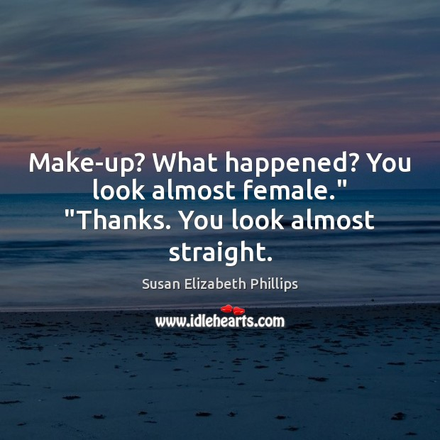 "Make-up? What happened? You look almost female."" ""Thanks. You look almost straight. Susan Elizabeth Phillips Picture Quote"