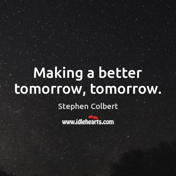 Making a better tomorrow, tomorrow. Stephen Colbert Picture Quote