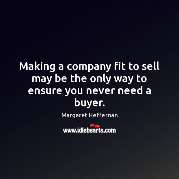 Making a company fit to sell may be the only way to ensure you never need a buyer. Margaret Heffernan Picture Quote