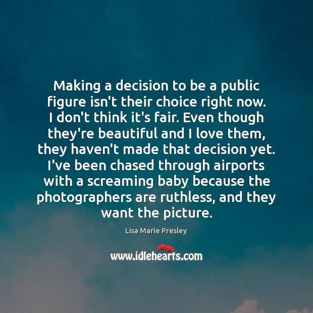 Making a decision to be a public figure isn't their choice right Lisa Marie Presley Picture Quote
