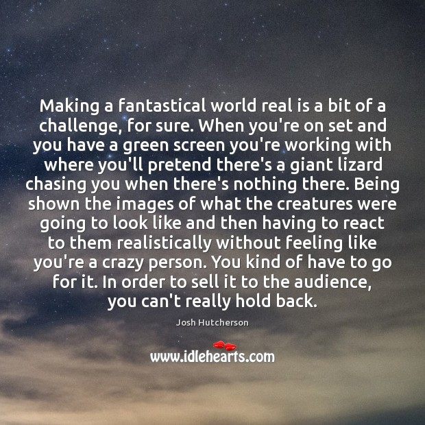 Making a fantastical world real is a bit of a challenge, for Josh Hutcherson Picture Quote
