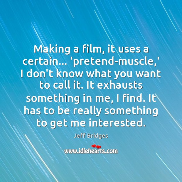 Making a film, it uses a certain… 'pretend-muscle,' I don't know Jeff Bridges Picture Quote