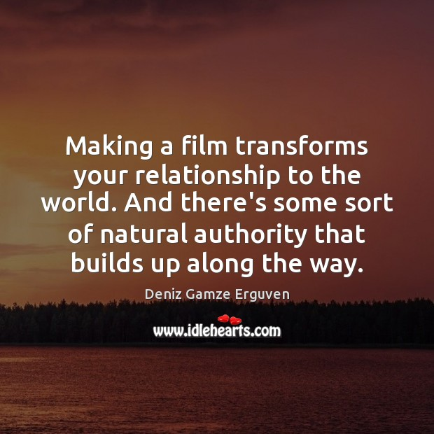 Making a film transforms your relationship to the world. And there's some Image