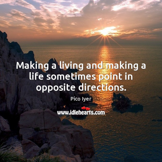 Making a living and making a life sometimes point in opposite directions. Pico Iyer Picture Quote