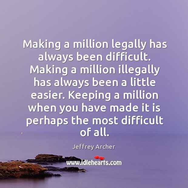 Making a million legally has always been difficult. Making a million illegally Jeffrey Archer Picture Quote