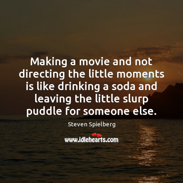 Image, Making a movie and not directing the little moments is like drinking