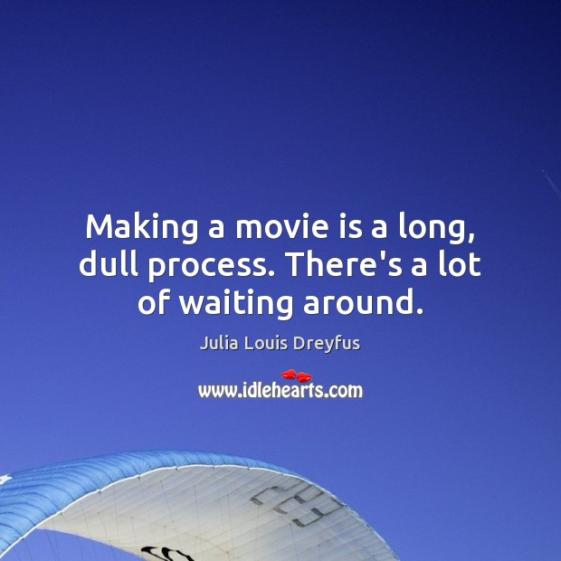 Making a movie is a long, dull process. There's a lot of waiting around. Image