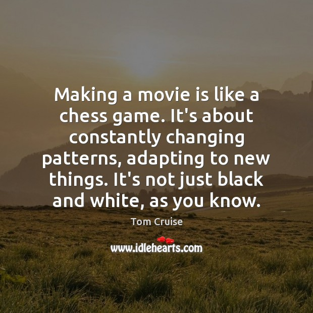 Making a movie is like a chess game. It's about constantly changing Image