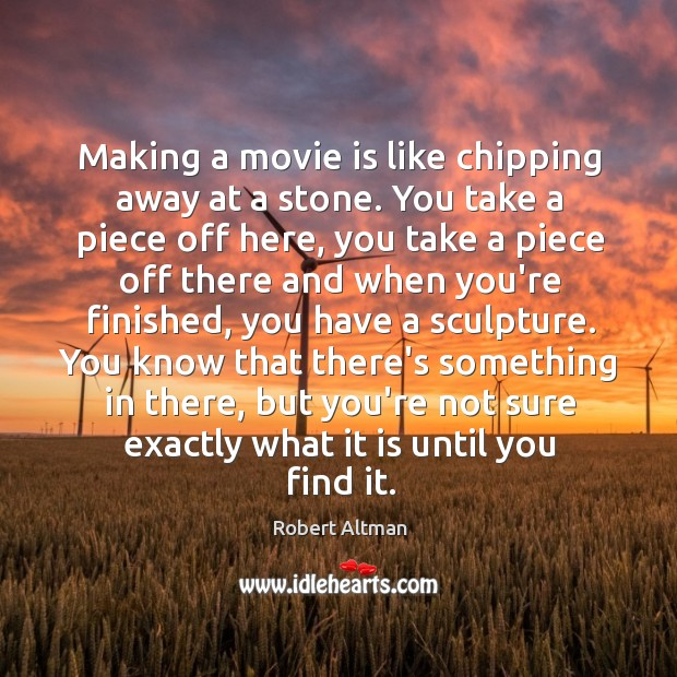 Making a movie is like chipping away at a stone. You take Robert Altman Picture Quote
