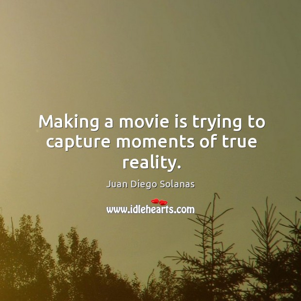 Making a movie is trying to capture moments of true reality. Juan Diego Solanas Picture Quote