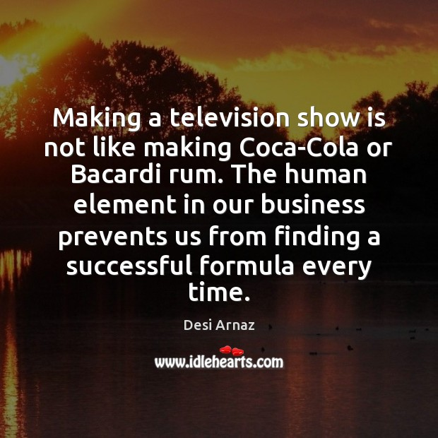 Making a television show is not like making Coca-Cola or Bacardi rum. Desi Arnaz Picture Quote