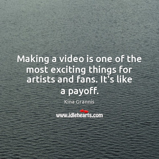 Making a video is one of the most exciting things for artists Kina Grannis Picture Quote