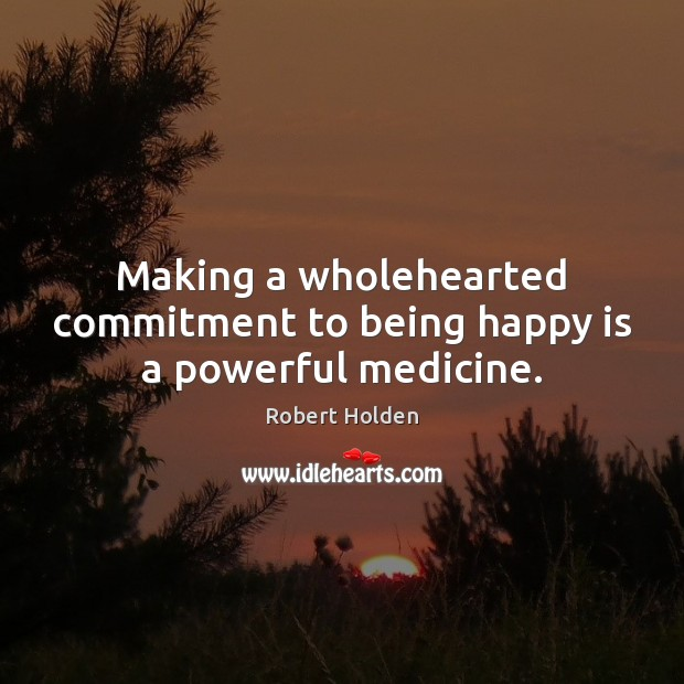Image, Making a wholehearted commitment to being happy is a powerful medicine.
