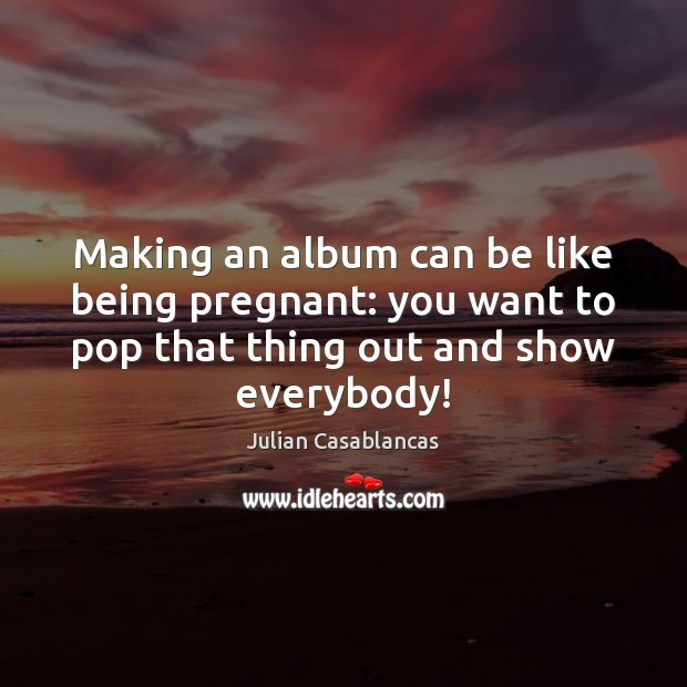Making an album can be like being pregnant: you want to pop Julian Casablancas Picture Quote