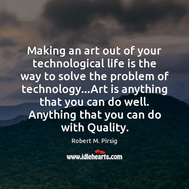 Making an art out of your technological life is the way to Robert M. Pirsig Picture Quote