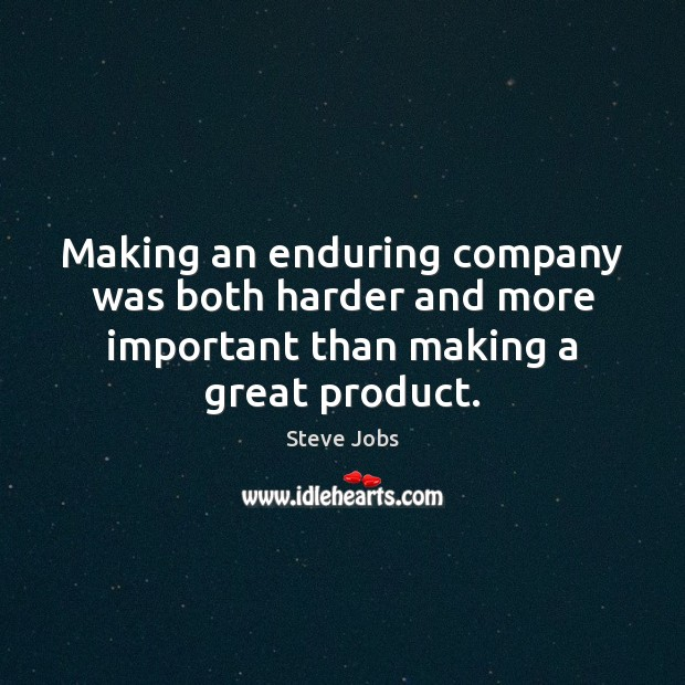 Image, Making an enduring company was both harder and more important than making a great product.