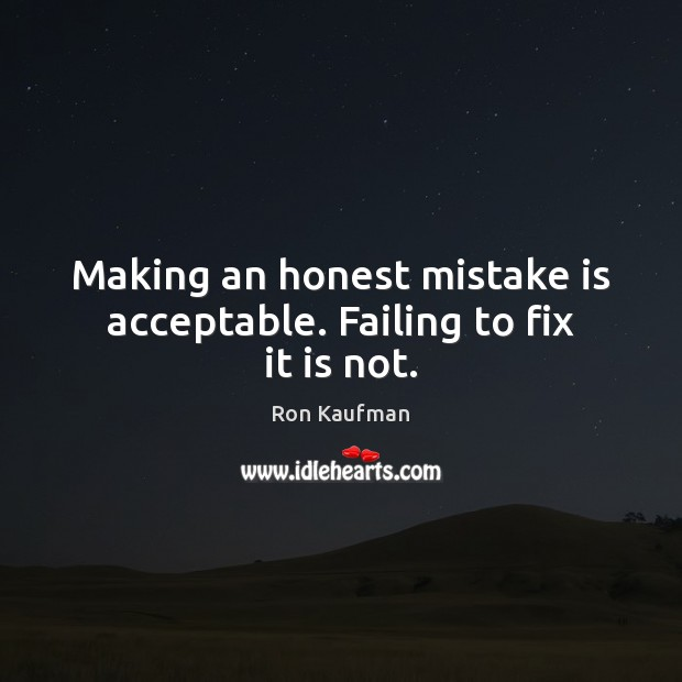 Making an honest mistake is acceptable. Failing to fix it is not. Ron Kaufman Picture Quote