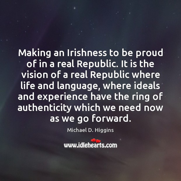 Making an Irishness to be proud of in a real Republic. It Michael D. Higgins Picture Quote