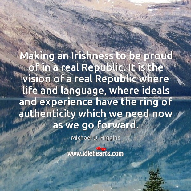 Making an irishness to be proud of in a real republic. Michael D. Higgins Picture Quote