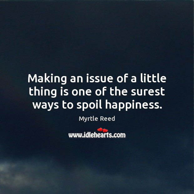 Making an issue of a little thing is one of the surest ways to spoil happiness. Myrtle Reed Picture Quote