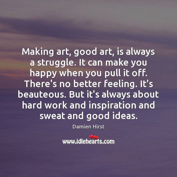 Making art, good art, is always a struggle. It can make you Damien Hirst Picture Quote